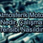 Atmosferik Motor Nedir, Çalışma Prensibi Nasıldır?