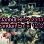 İstanbul Bit Pazarları – 2020 Güncel – Alışverişin Tadını Çıkarmak İçin 12 Öneri